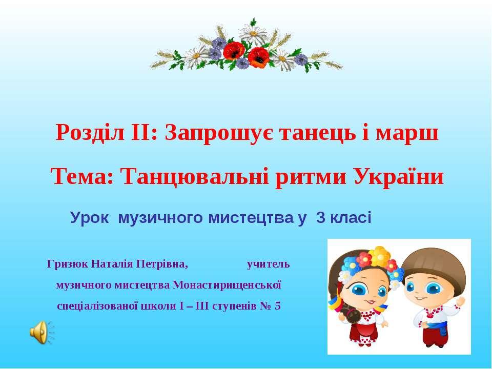 Розділ ІІ: Запрошує танець і марш Тема: Танцювальні ритми України Гризюк Ната...