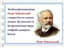 Російський композитор Петро Чайковський створив багато чудової музики. Це вок...