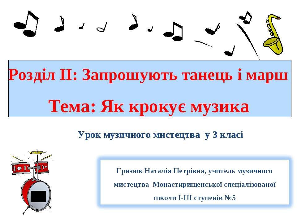 Розділ ІІ: Запрошують танець і марш Тема: Як крокує музика Урок музичного мис...