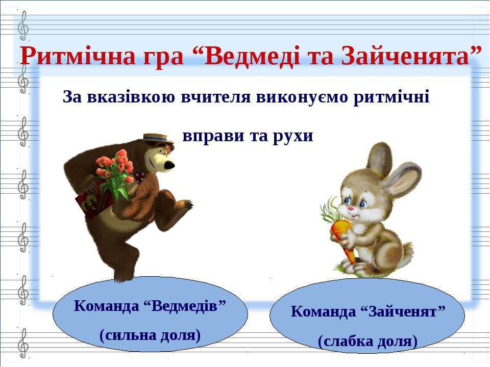 """Ритмічна гра """"Ведмеді та Зайченята"""" За вказівкою вчителя виконуємо ритмічні в..."""