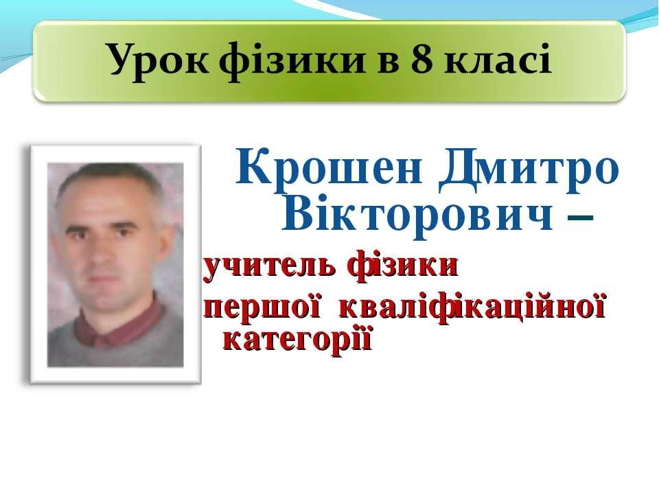 Крошен Дмитро Вікторович – учитель фізики першої кваліфікаційної категорії