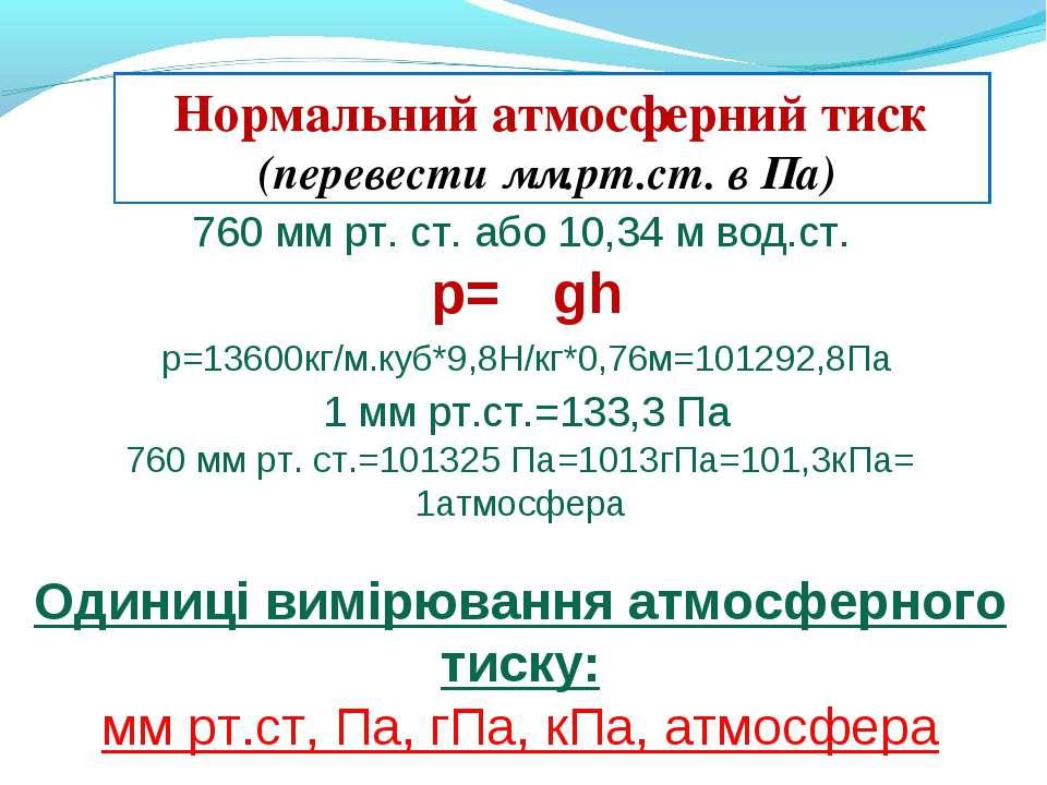 760 мм рт. ст. або 10,34 м вод.ст. р= ρgh p=13600кг/м.куб*9,8Н/кг*0,76м=10129...