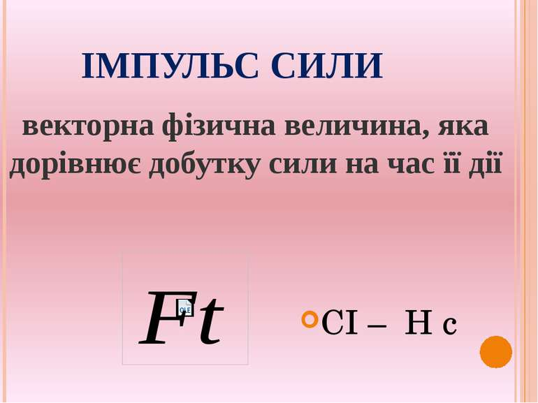 ІМПУЛЬС СИЛИ векторна фізична величина, яка дорівнює добутку сили на час її д...
