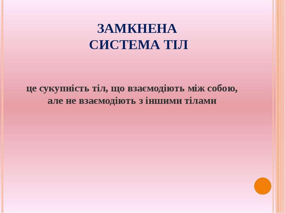 ЗАМКНЕНА СИСТЕМА ТІЛ це сукупність тіл, що взаємодіють між собою, але не взає...