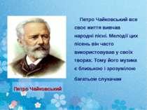 Петро Чайковський все своє життя вивчав народні пісні. Мелодії цих пісень він...