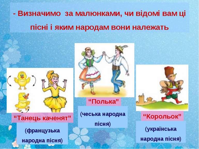 - Визначимо за малюнками, чи відомі вам ці пісні і яким народам вони належать...