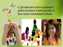 8. Допомагайте дитині розвивати дрібну моторику м'язів руки,аби їй було легше...