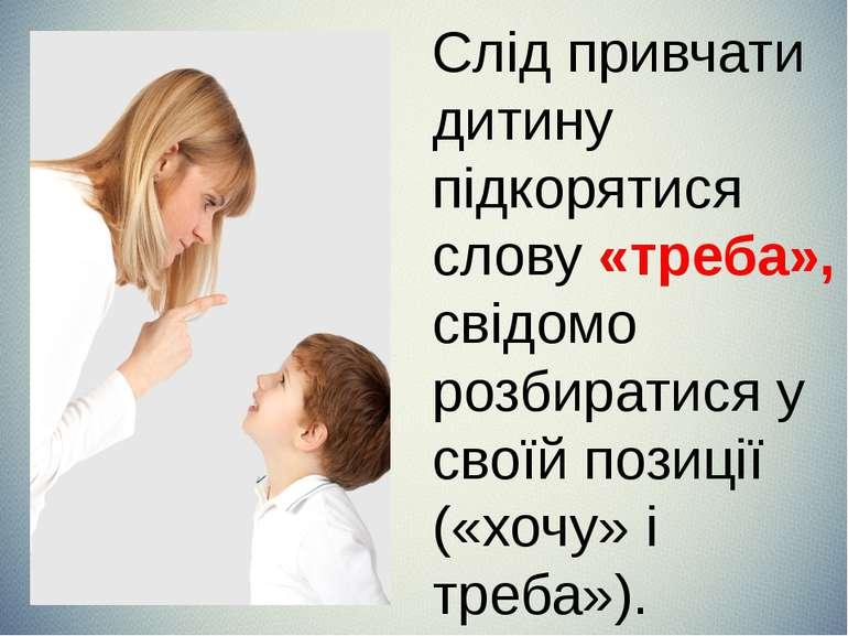 Слід привчати дитину підкорятися слову «треба», свідомо розбиратися у своїй п...