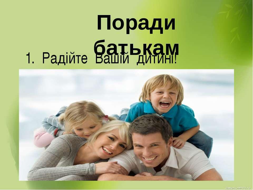 Поради батькам 1. Радійте Вашій дитині!