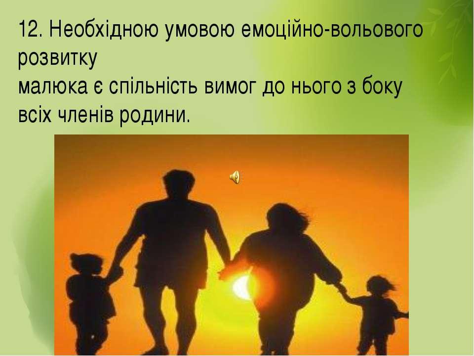 12. Необхідною умовою емоційно-вольового розвитку малюка є спільність вимог д...