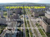 I am proud of my living in Ulyanovsk It is a beautiful and wonderful city! Th...