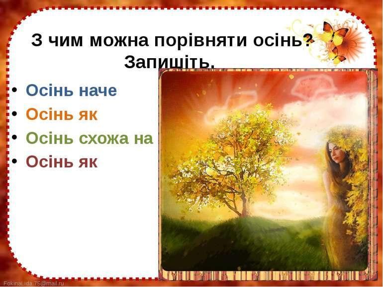 З чим можна порівняти осінь? Запишіть. Осінь наче Осінь як Осінь схожа на Осі...
