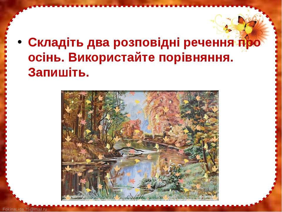 Складіть два розповідні речення про осінь. Використайте порівняння. Запишіть....