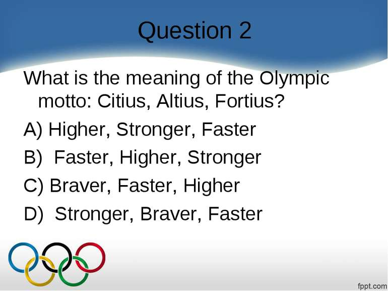 Question 2 What is the meaning of the Olympic motto: Citius, Altius, Fortius?...