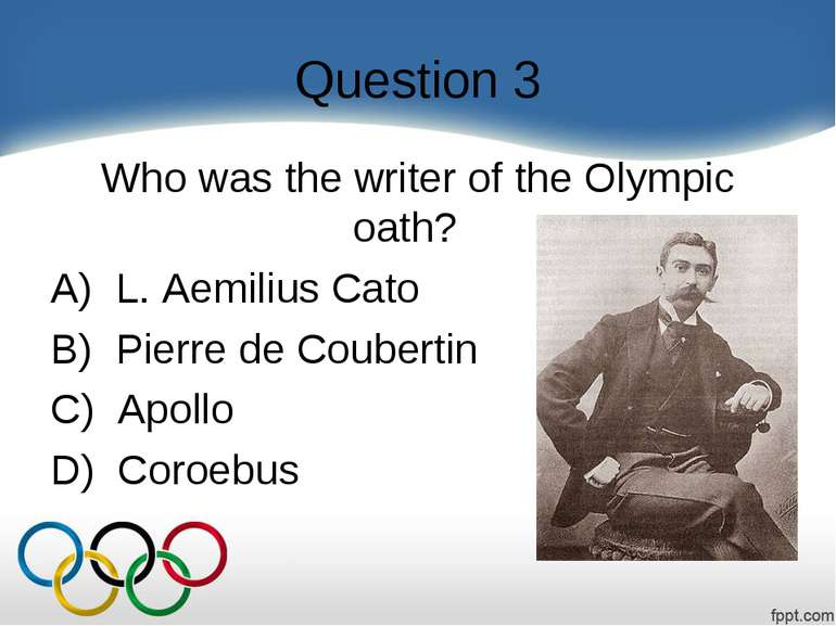 Question 3 Who was the writer of the Olympic oath?    A)  L. Aemilius Cato B)...