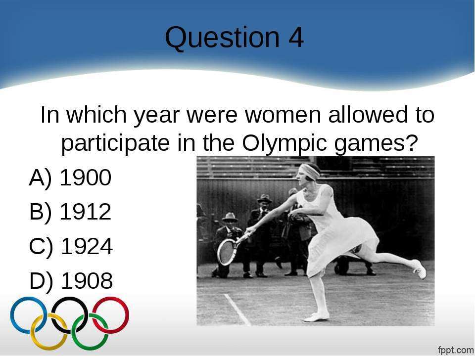 Question 4 In which year were women allowed to participate in the Olympic gam...