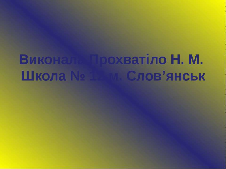 Виконала Прохватіло Н. М. Школа № 12 м. Слов'янськ