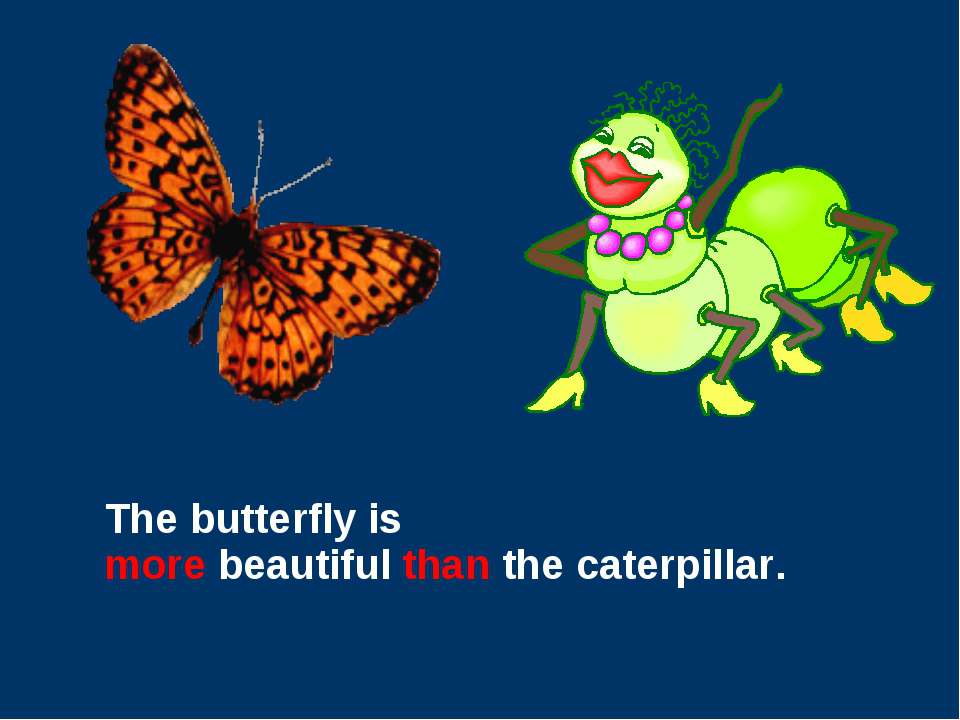 The butterfly is more beautiful than the caterpillar.