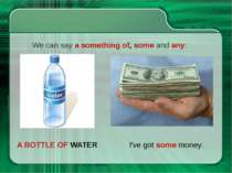 A BOTTLE OF WATER We can say a something of, some and any: I've got some money.