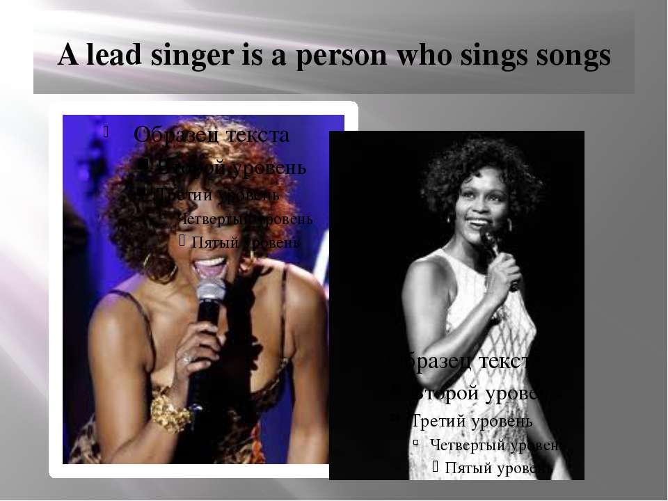 A lead singer is a person who sings songs