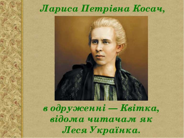 Лариса Петрівна Косач, в одруженні — Квітка, відома читачам як Леся Українка.