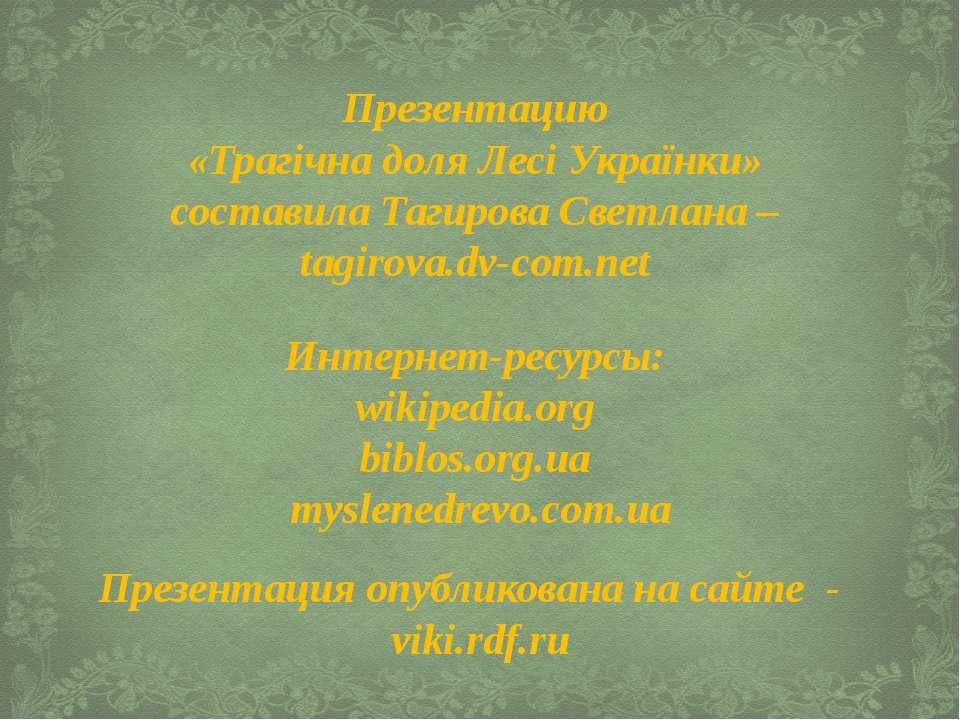 Презентацию «Трагічна доля Лесі Українки» составила Тагирова Светлана – tagir...