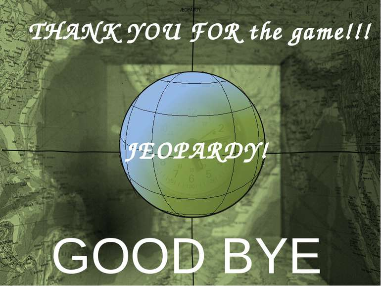 JEOPARDY JEOPARDY! THANK YOU FOR the game!!! GOOD BYE