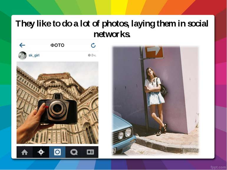 They like to do a lot of photos, laying them in social networks.