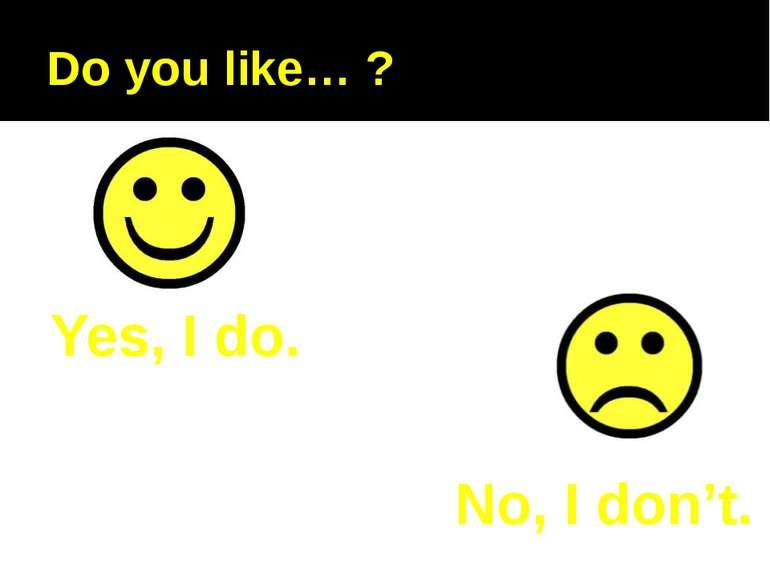 Do you like… ? Yes, I do. No, I don't.