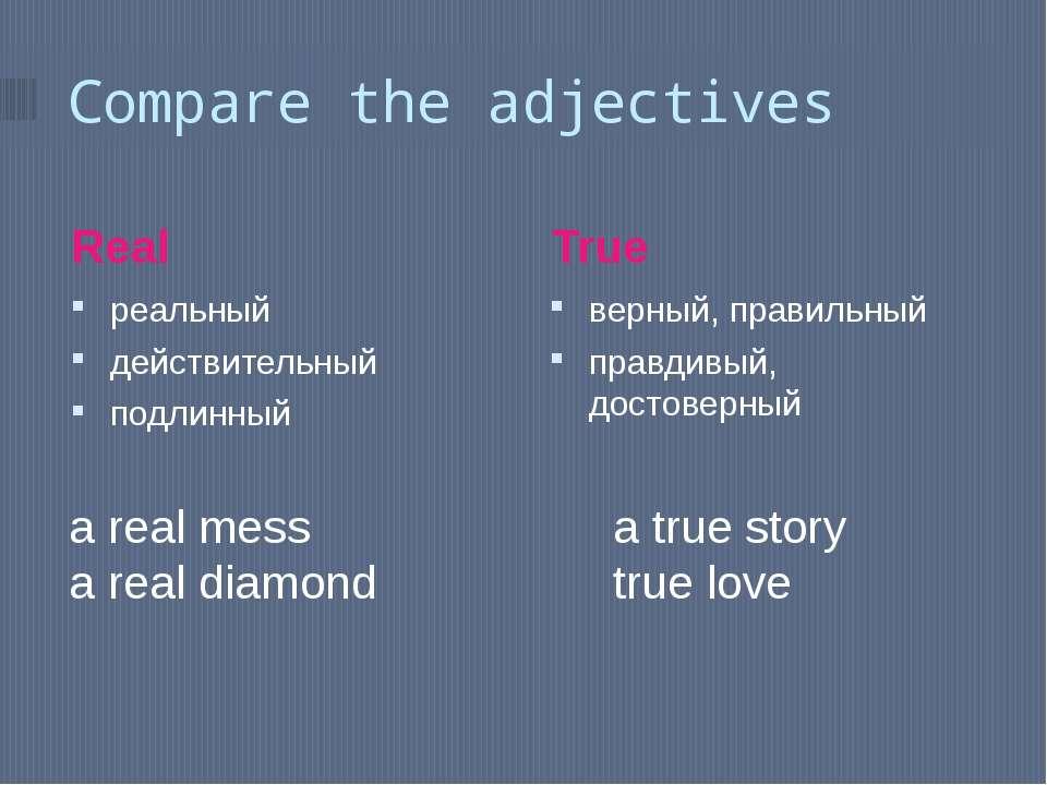 Compare the adjectives Real True реальный действительный подлинный верный, пр...