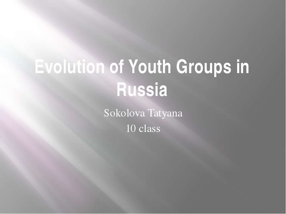 Evolution of Youth Groups in Russia Sokolova Tatyana 10 class