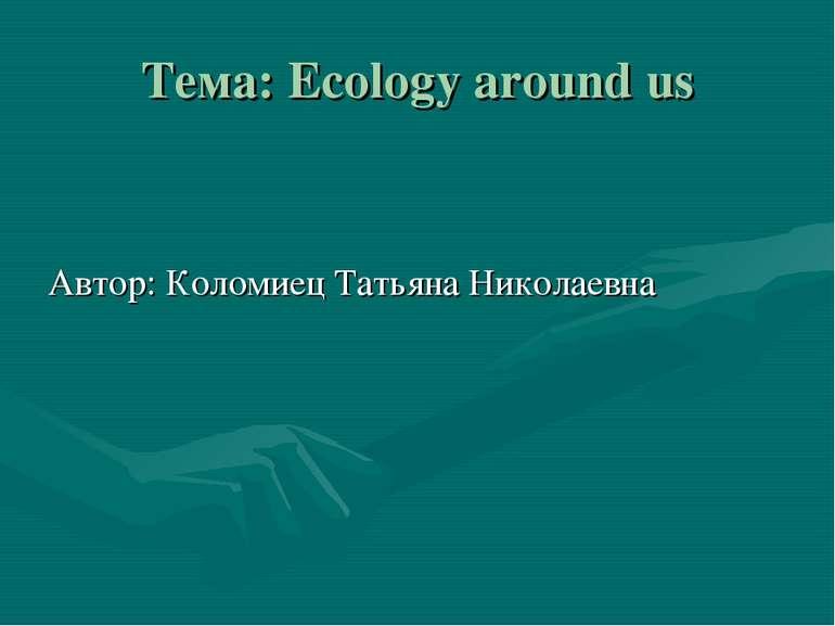 Тема: Ecology around us Автор: Коломиец Татьяна Николаевна