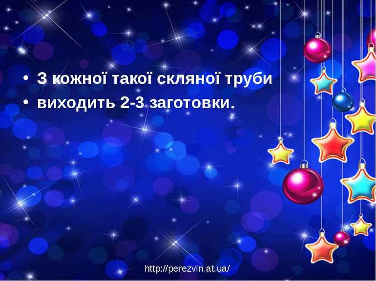 З кожної такої скляної труби виходить 2-3 заготовки. http://perezvin.at.ua/