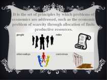 It is the set of principles by which problems of economics are addressed, suc...