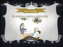 For example the employee-employer relationship