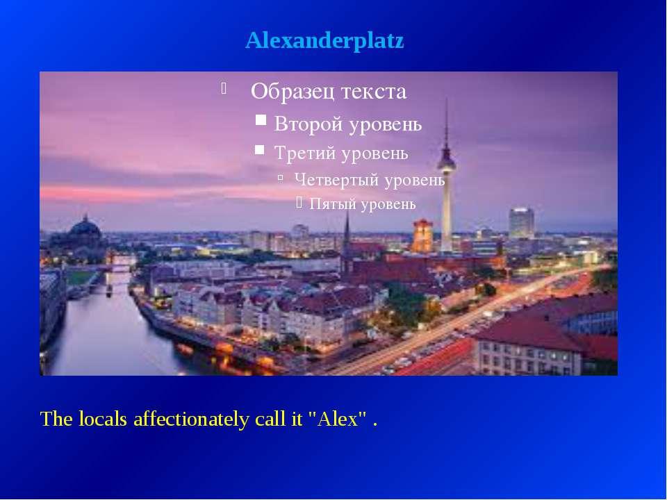 "Alexanderplatz The locals affectionately call it ""Alex"" ."