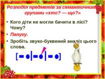 Розподіл предметів за семантичними групами «хто? — що?» Кого діти не могли ба...