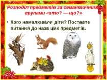Розподіл предметів за семантичними групами «хто? — що?» Кого намалювали діти?...