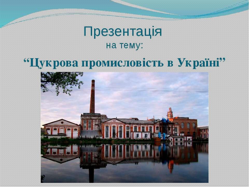 """Презентація на тему: """"Цукрова промисловість в Україні"""""""