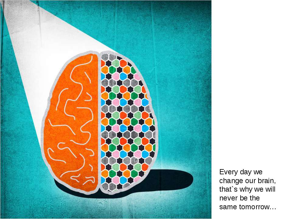 Every day we change our brain, that`s why we will never be the same tomorrow…
