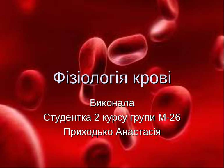 Фізіологія крові Виконала Студентка 2 курсу групи М-26 Приходько Анастасія