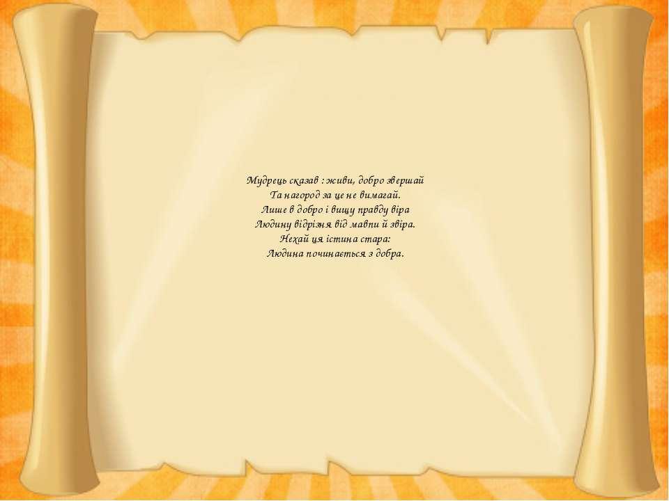 Мудрець сказав : живи, добро звершай Та нагород за це не вимагай. Лише в добр...