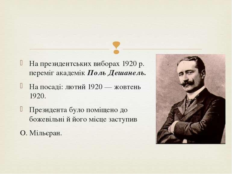 На президентських виборах 1920 р. переміг академік Поль Дешанель. На посаді: ...