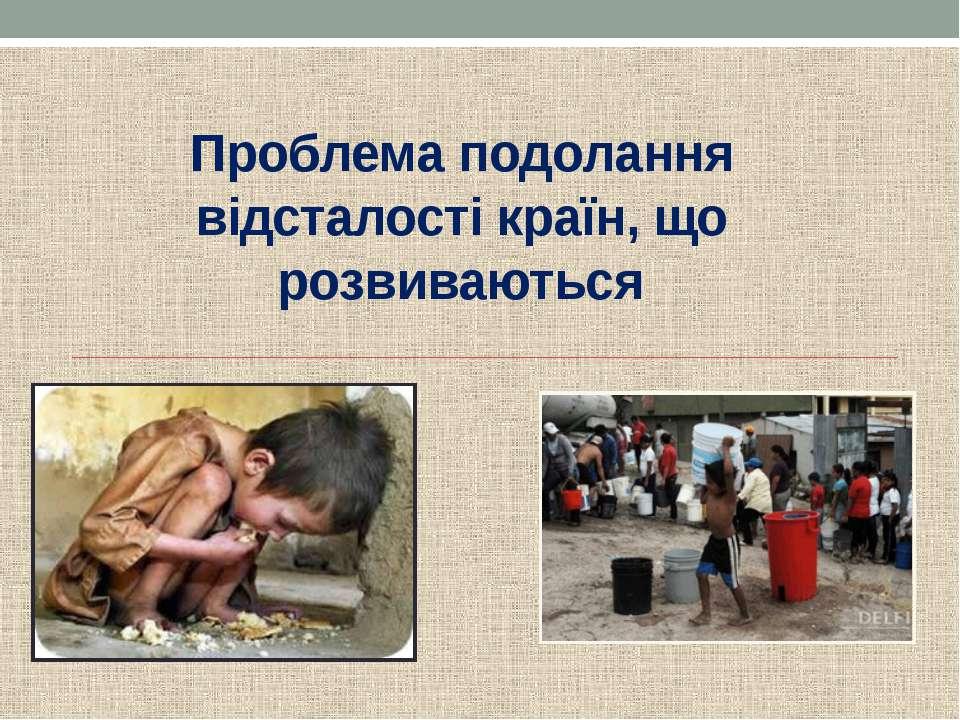 Проблема подолання відсталості країн, що розвиваються