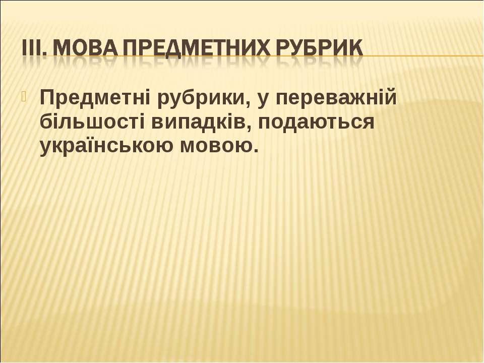Предметні рубрики, у переважній більшості випадків, подаються українською мовою.