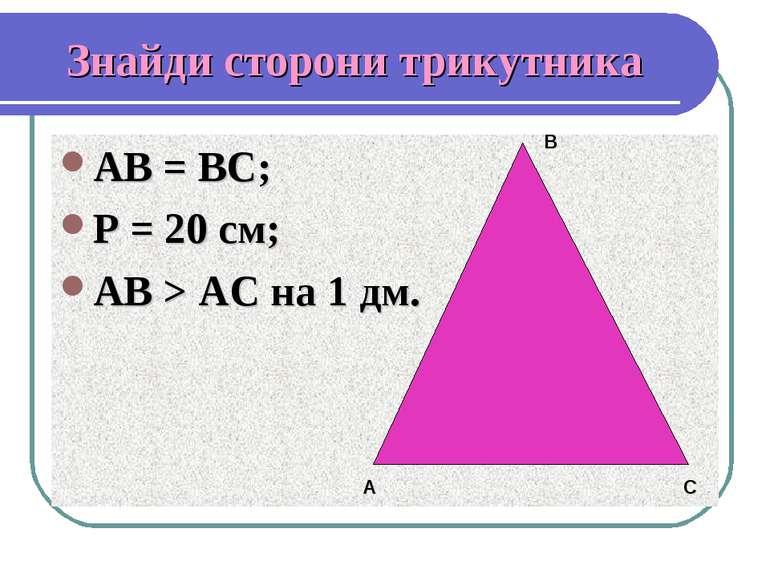 Знайди сторони трикутника АВ = ВС; Р = 20 см; АВ > АС на 1 дм. А В С