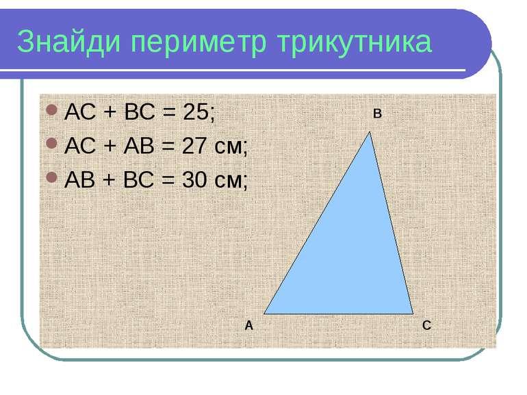 Знайди периметр трикутника АС + ВС = 25; АС + АВ = 27 см; АВ + ВС = 30 см; А В С
