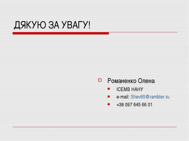 ДЯКУЮ ЗА УВАГУ! Романенко Олена ІСЕМВ НАНУ e-mail: Shev85@rambler.ru +38 097 ...