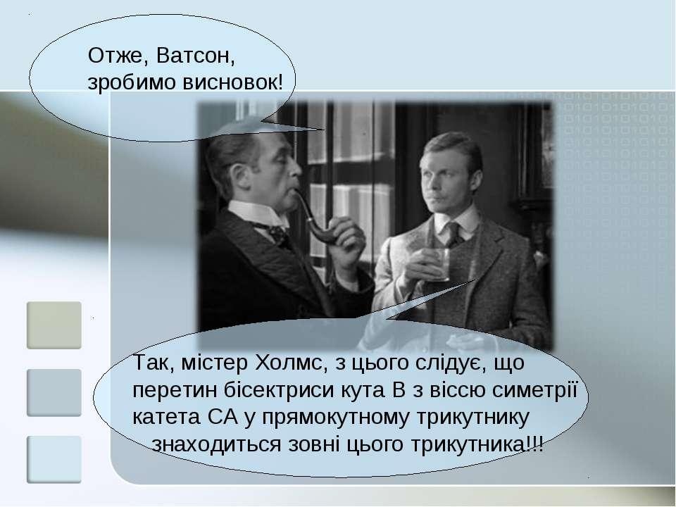 Отже, Ватсон, зробимо висновок! Так, містер Холмс, з цього слідує, що перетин...