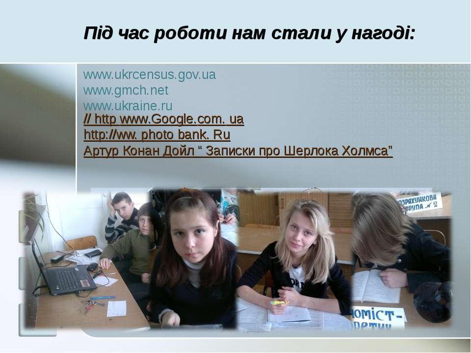 Під час роботи нам стали у нагоді: www.ukrcensus.gov.ua www.gmch.net www.ukra...